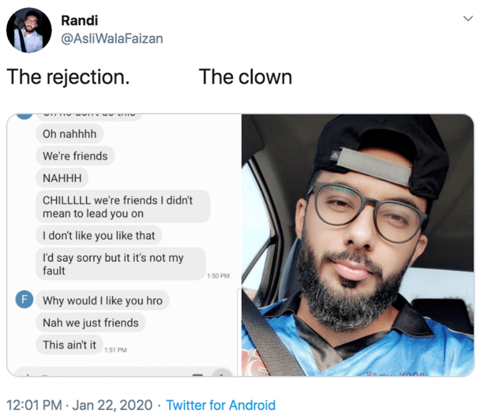 Text - Randi @AsliWalaFaizan The rejection. The clown Oh nahhhh We're friends NAHHH CHILLLLL we're friends I didn't mean to lead you on I don't like you like that I'd say sorry but it it's not my fault 1:50 PM F Why would I like you hro Nah we just friends This ain't it 151 PM 12:01 PM · Jan 22, 2020 · Twitter for Android