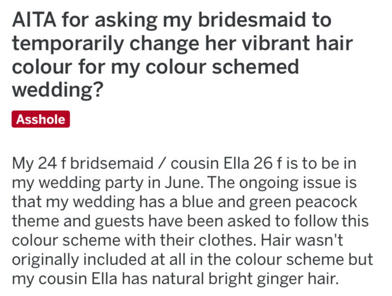 Text - AITA for asking my bridesmaid to temporarily change her vibrant hair colour for my colour schemed wedding? Asshole My 24 f bridsemaid / cousin Ella 26 f is to be in my wedding party in June. The ongoing issue is that my wedding has a blue and green peacock theme and guests have been asked to follow this colour scheme with their clothes. Hair wasn't originally included at all in the colour scheme but my cousin Ella has natural bright ginger hair.