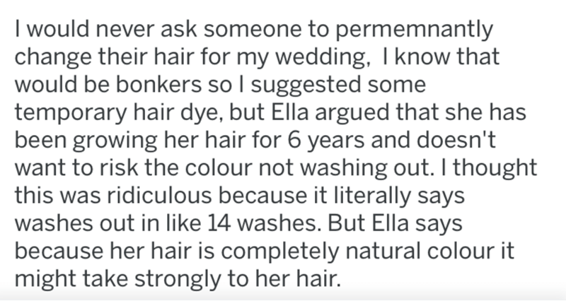 Text - I would never ask someone to permemnantly change their hair for my wedding, I know that would be bonkers so I suggested some temporary hair dye, but Ella argued that she has been growing her hair for 6 years and doesn't want to risk the colour not washing out. I thought this was ridiculous because it literally says washes out in like 14 washes. But Ella says because her hair is completely natural colour it might take strongly to her hair.