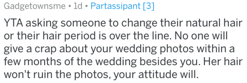 Text - Gadgetownsme • ld • Partassipant [3] YTA asking someone to change their natural hair or their hair period is over the line. No one will give a crap about your wedding photos within a few months of the wedding besides you. Her hair won't ruin the photos, your attitude will.