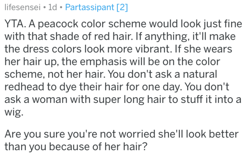 Text - lifesensei • 1d • Partassipant [2] YTA. A peacock color scheme would look just fine with that shade of red hair. If anything, it'll make the dress colors look more vibrant. If she wears her hair up, the emphasis willI be on the color scheme, not her hair. You don't ask a natural redhead to dye their hair for one day. You don't ask a woman with super long hair to stuff it into a wig. Are you sure you're not worried she'll look better than you because of her hair?