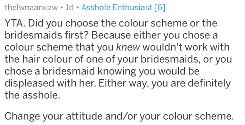 Text - thelwnaarxizw • ld • Asshole Enthusiast [6] YTA. Did you choose the colour scheme or the bridesmaids first? Because either you chose a colour scheme that you knew wouldn't work with the hair colour of one of your bridesmaids, or you chose a bridesmaid knowing you would be displeased with her. Either way, you are definitely the asshole. Change your attitude and/or your colour scheme.