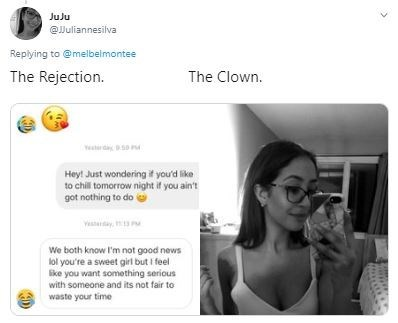 Text - JuJu @Juliannesilva Replying to @melbelmontee The Rejection. The Clown. Hey! Just wondering it you'd like to chil tomorrow night if you ain't got nothing to do We both know I'm not good news lol you're a sweet girl but i feel like you want something serious with someone and its not fair to waste your time