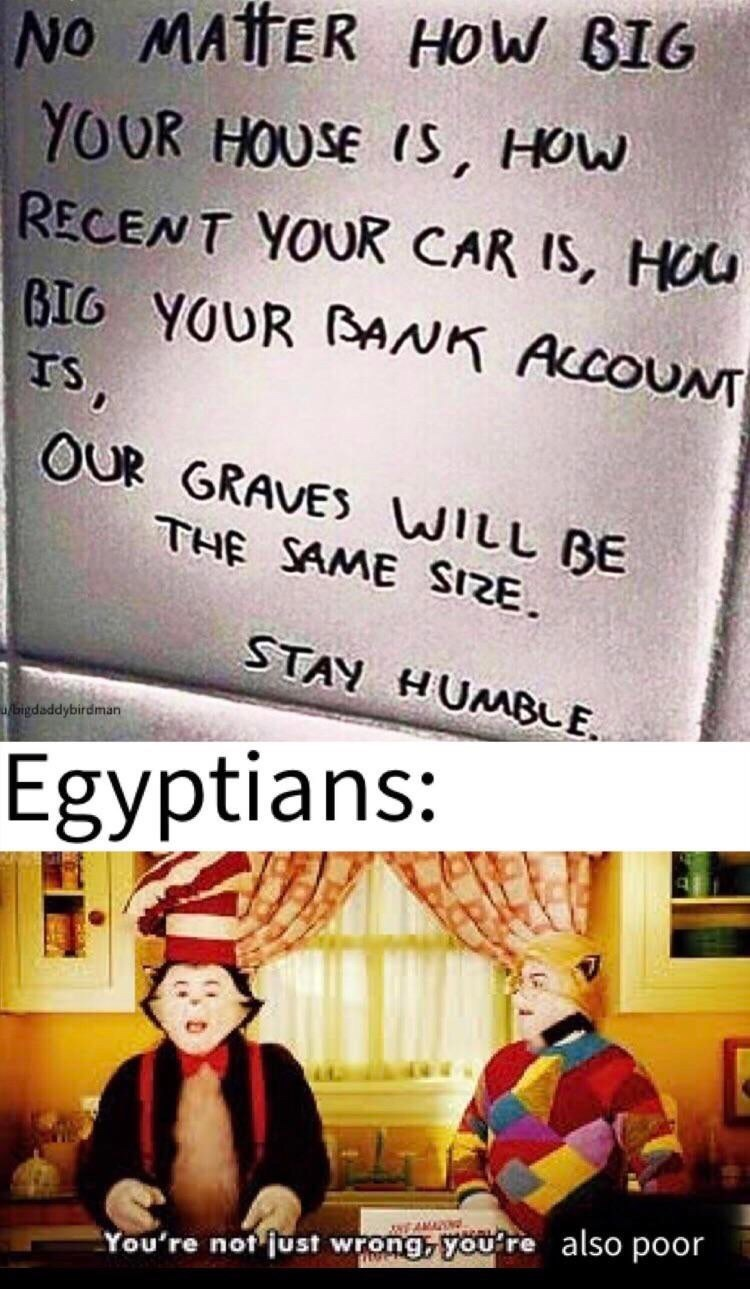 Text - NO MATER HOW BIG YOUR HOUSE IS, HOW RECENT YOUR CAR IS, HOU BIG YOUR BANK ACCOUNT TS, OUR GRAVES WILL BE THE SAME SIZE. STAY HUNABLE. bigdaddybirdman Egyptians: WEAMAN You're not just wrong, you're also poor