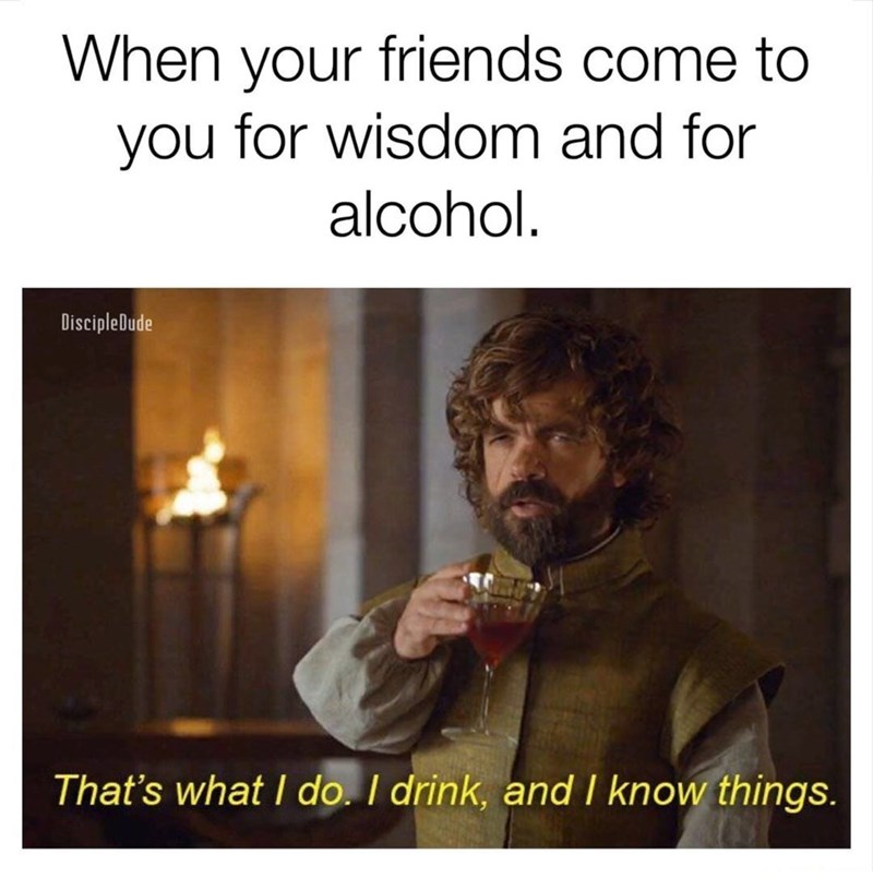 Text - When your friends come to you for wisdom and for alcohol. DiscipleDude That's what I do. I drink, and I know things.