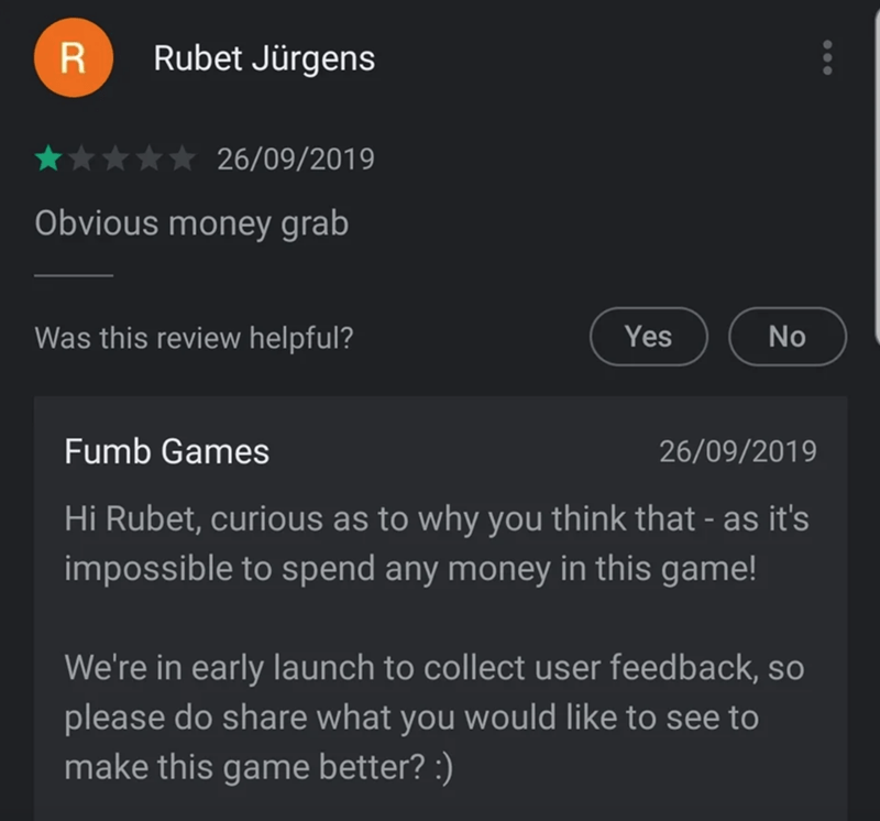 Text - R Rubet Jürgens 26/09/2019 Obvious money grab Was this review helpful? No Yes Fumb Games 26/09/2019 Hi Rubet, curious as to why you think that - as it's impossible to spend any money in this game! We're in early launch to collect user feedback, so please do share what you would like to see to make this game better? :)
