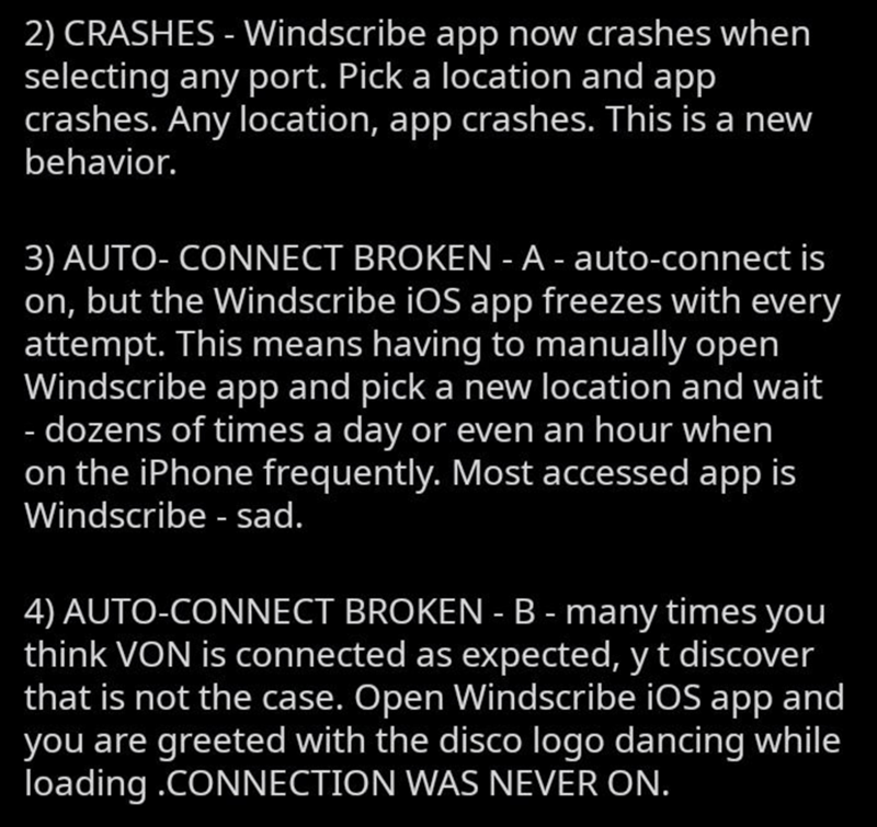 Text - 2) CRASHES - Windscribe app now crashes when selecting any port. Pick a location and app crashes. Any location, app crashes. This is a new behavior. 3) AUTO- CONNECT BROKEN - A - auto-connect is on, but the Windscribe iOS app freezes with every attempt. This means having to manually open Windscribe app and pick a new location and wait - dozens of times a day or even an hour when on the iPhone frequently. Most accessed app is Windscribe - sad. 4) AUTO-CONNECT BROKEN - B - many times you th