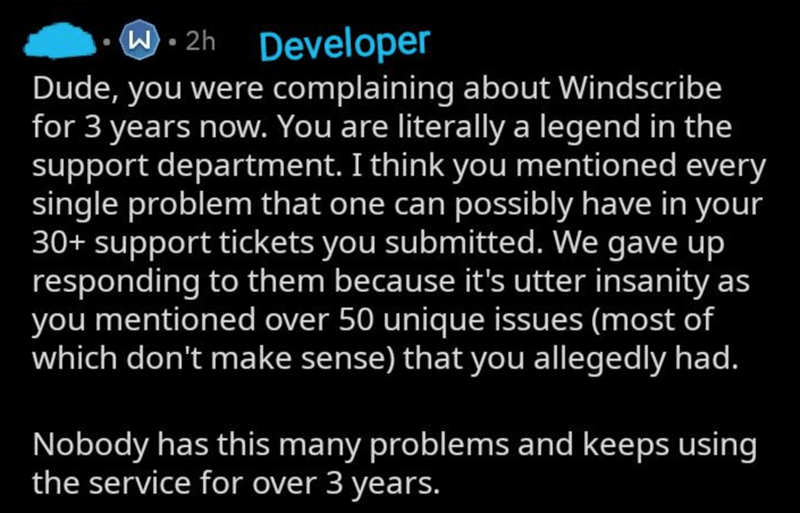 Text - W - 2h Developer Dude, you were complaining about Windscribe for 3 years now. You are literally a legend in the support department. I think you mentioned every single problem that one can possibly have in your 30+ support tickets you submitted. We gave up responding to them because it's utter insanity as you mentioned over 50 unique issues (most of which don't make sense) that you allegedly had. Nobody has this many problems and keeps using the service for over 3 years.