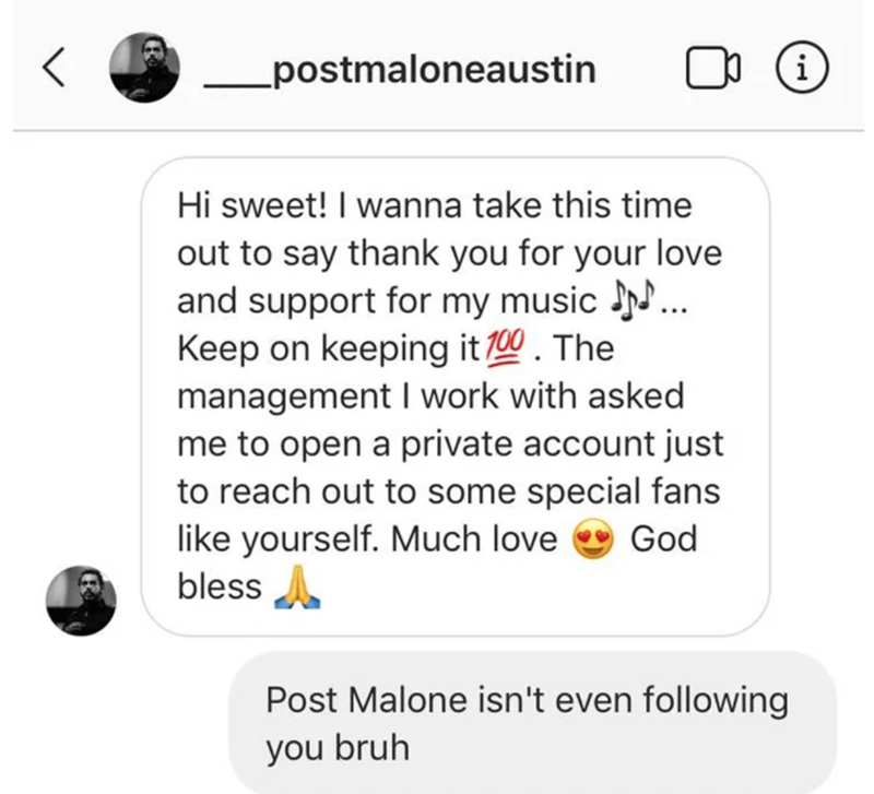 Text - postmaloneaustin Hi sweet! I wanna take this time out to say thank you for your love and support for my music N.. Keep on keeping it 100. The management I work with asked me to open a private account just to reach out to some special fans like yourself. Much love bless God Post Malone isn't even following you bruh