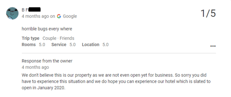 Text - 1/5 4 months ago on G Google horrible bugs every where Trip type Couple · Friends Service 5.0 Location 5.0 Rooms 5.0 ... Response from the owner 4 months ago We don't believe this is our property as we are not even open yet for business. So sorry you did have to experience this situation and we do hope you can experience our hotel which is slated to open in January 2020.
