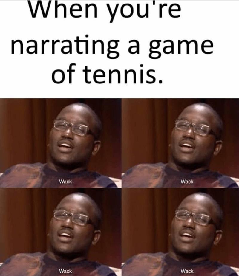 People - When you're narrating a game of tennis. Wack Wack Wack Wack
