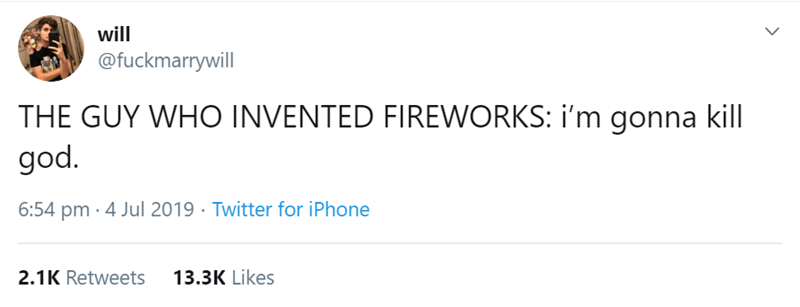 Text - will @fuckmarrywill THE GUY WHO INVENTED FIREWORKS: i'm gonna kill god. 6:54 pm · 4 Jul 2019 · Twitter for iPhone 2.1K Retweets 13.3K Likes