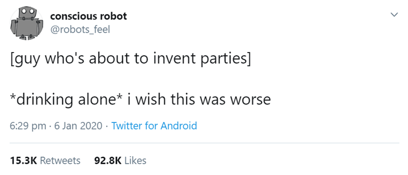 Text - conscious robot @robots_feel [guy who's about to invent parties] *drinking alone* i wish this was worse 6:29 pm · 6 Jan 2020 · Twitter for Android 15.3K Retweets 92.8K Likes