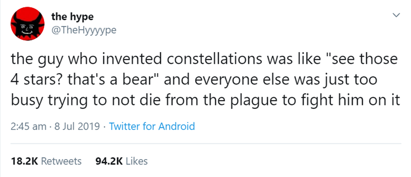 "Text - the hype @TheHyyyype the guy who invented constellations was like ""see those 4 stars? that's a bear"" and everyone else was just too busy trying to not die from the plague to fight him on it 2:45 am · 8 Jul 2019 · Twitter for Android 94.2K Likes 18.2K Retweets"
