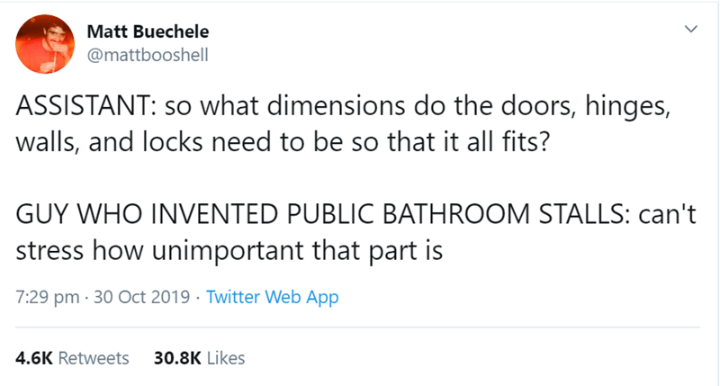 Text - Matt Buechele @mattbooshell ASSISTANT: so what dimensions do the doors, hinges, walls, and locks need to be so that it all fits? GUY WHO INVENTED PUBLIC BATHROOM STALLS: can't stress how unimportant that part is 7:29 pm · 30 Oct 2019 · Twitter Web App 30.8K Likes 4.6K Retweets
