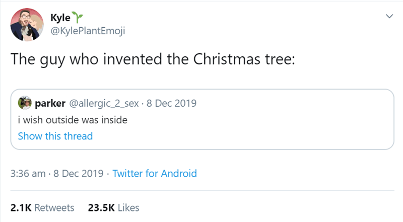 Text - Kyle Y @KylePlantEmoji The guy who invented the Christmas tree: parker @allergic_2_sex · 8 Dec 2019 i wish outside was inside Show this thread 3:36 am · 8 Dec 2019 · Twitter for Android 23.5K Likes 2.1K Retweets