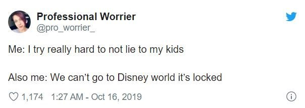 Text - Professional Worrier @pro_worrier_ Me: I try really hard to not lie to my kids Also me: We can't go to Disney world it's locked 1,174 1:27 AM - Oct 16, 2019