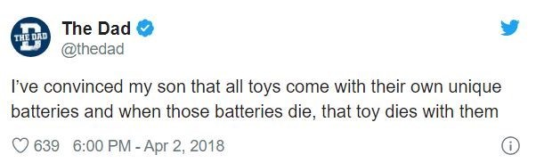 Text - The Dad THE DAD @thedad I've convinced my son that all toys come with their own unique batteries and when those batteries die, that toy dies with them 639 6:00 PM -Apr 2, 2018