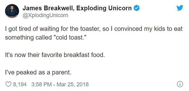 "Text - James Breakwell, Exploding Unicorn @XplodingUnicorn I got tired of waiting for the toaster, so I convinced my kids to eat something called ""cold toast."" It's now their favorite breakfast food. I've peaked as a parent. 8,194 3:58 PM - Mar 25, 2018"