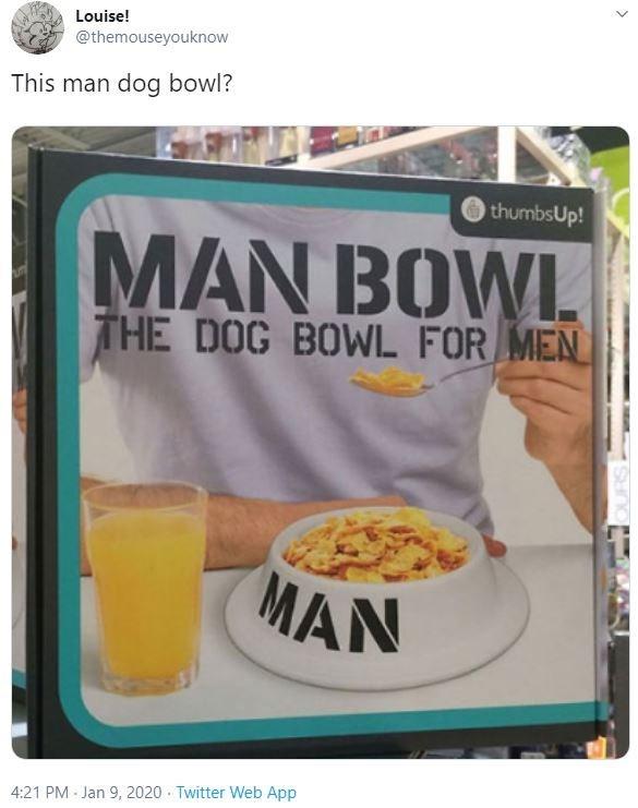 Food - Louise! @themouseyouknow This man dog bowl? thumbsUp! MAN BOWL THE DOG BOWL FOR MEN MAN 4:21 PM Jan 9, 2020 · Twitter Web App