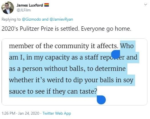 Text - James Luxford @JLFilm Replying to @Gizmodo and @JamievRyan 2020's Pulitzer Prize is settled. Everyone go home. member of the community it affects. Who am I, in my capacity as a staff repo.er and as a person without balls, to determine whether it's weird to dip your balls in soy sauce to see if they can taste? 1:26 PM Jan 24, 2020 - Twitter Web App