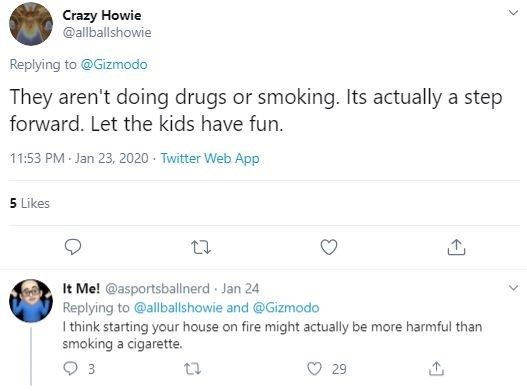 Text - Crazy Howie @allballshowie Replying to @Gizmodo They aren't doing drugs or smoking. Its actually a step forward. Let the kids have fun. 11:53 PM Jan 23, 2020 · Twitter Web App 5 Likes It Me! @asportsballnerd · Jan 24 Replying to @allballshowie and @Gizmodo I think starting your house on fire might actually be more harmful than smoking a cigarette. 29