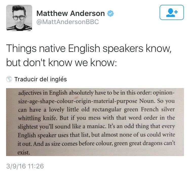 Text - Matthew Anderson @MattAndersonBBC Things native English speakers know, but don't know we know: Traducir del inglés adjectives in English absolutely have to be in this order: opinion- size-age-shape-colour-origin-material-purpose Noun. So you can have a lovely little old rectangular green French silver whittling knife. But if you mess with that word order in the slightest you'll sound like a maniac. It's an odd thing that English speaker uses that list, but almost none of us could write it