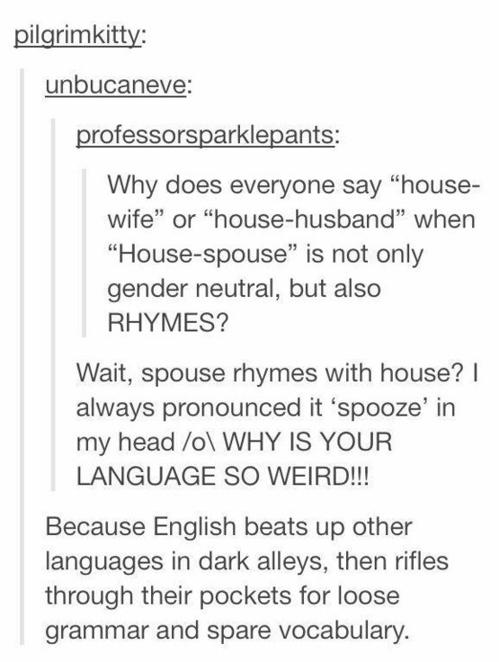 "Text - pilgrimkitty: unbucaneve: professorsparklepants: Why does everyone say ""house- wife"" or ""house-husband"" when ""House-spouse"" is not only gender neutral, but also RHYMES? Wait, spouse rhymes with house? I always pronounced it 'spooze' in my head /o\ WHY IS YOUR LANGUAGE SO WEIRD!!! Because English beats up other languages in dark alleys, then rifles through their pockets for loose grammar and spare vocabulary."