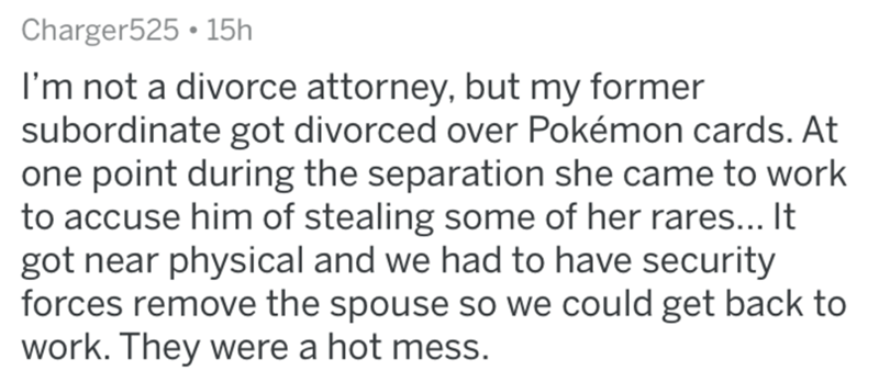 Text - Charger525 • 15h I'm not a divorce attorney, but my former subordinate got divorced over Pokémon cards. At one point during the separation she came to work to accuse him of stealing some of her rares... It got near physical and we had to have security forces remove the spouse so we could get back to work. They were a hot mess.