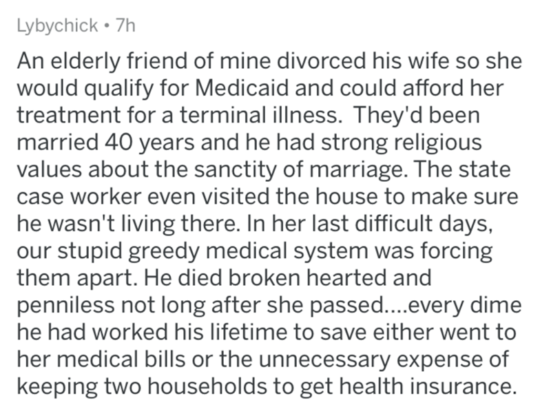Text - Lybychick • 7h An elderly friend of mine divorced his wife so she would qualify for Medicaid and could afford her treatment for a terminal illness. They'd been married 40 years and he had strong religious values about the sanctity of marriage. The state case worker even visited the house to make sure he wasn't living there. In her last difficult days, our stupid greedy medical system was forcing them apart. He died broken hearted and penniless not long after she passed...every dime he had