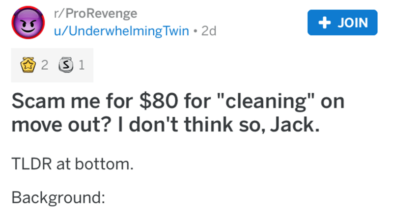 "Text - r/ProRevenge + JOIN u/UnderwhelmingTwin • 2d Scam me for $80 for ""cleaning"" on move out? I don't think so, Jack. TLDR at bottom. Background:"