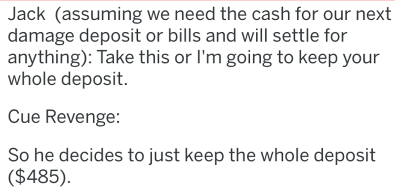 Text - Jack (assuming we need the cash for our next damage deposit or bills and will settle for anything): Take this or l'm going to keep your whole deposit. Cue Revenge: So he decides to just keep the whole deposit ($485).