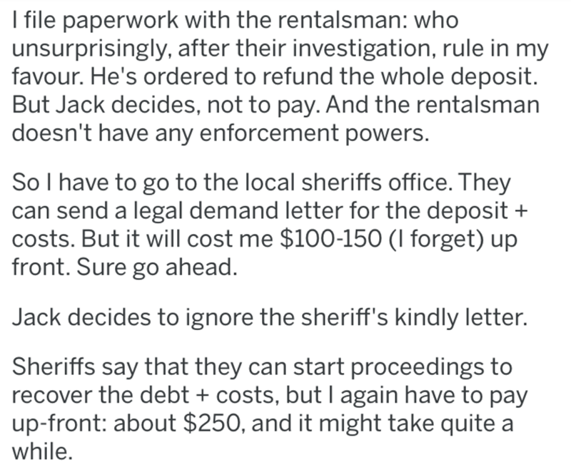 Text - I file paperwork with the rentalsman: who unsurprisingly, after their investigation, rule in my favour. He's ordered to refund the whole deposit. But Jack decides, not to pay. And the rentalsman doesn't have any enforcement powers. So I have to go to the local sheriffs office. They can send a legal demand letter for the deposit + costs. But it will cost me $100-150 (I forget) up front. Sure go ahead. Jack decides to ignore the sheriff's kindly letter. Sheriffs say that they can start proc
