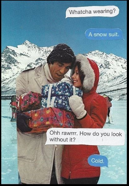 Snow - Whatcha wearing? A snow suit. Ohh rawrrr. How do you look without it? Cold.