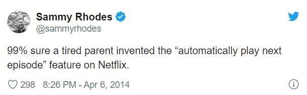 "Text - Sammy Rhodes @sammyrhodes 99% sure a tired parent invented the ""automatically play next episode"" feature on Netflix. 298 8:26 PM - Apr 6, 2014"