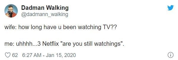 "Text - Dadman Walking @dadmann_walking wife: how long have u been watching TV?? me: uhhhh...3 Netflix ""are you still watchings"". 62 6:27 AM - Jan 15, 2020"