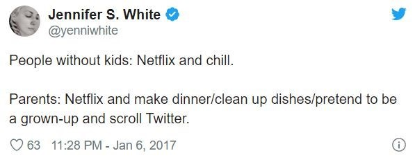Text - Jennifer S. White @yenniwhite People without kids: Netflix and chill. Parents: Netflix and make dinner/clean up dishes/pretend to be a grown-up and scroll Twitter. 63 11:28 PM - Jan 6, 2017