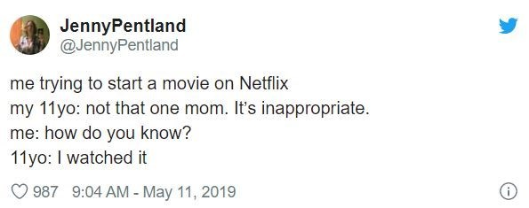 Text - JennyPentland @JennyPentland me trying to start a movie on Netflix my 11yo: not that one mom. It's inappropriate. me: how do you know? 11yo: I watched it 987 9:04 AM - May 11, 2019