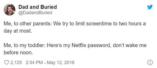 Text - Dad and Buried @DadandBuried Me, to other parents: We try to limit screentime to two hours a day at most. Me, to my toddler: Here's my Netflix password, don't wake me before noon. O 2,125 2:34 PM - May 12, 2018