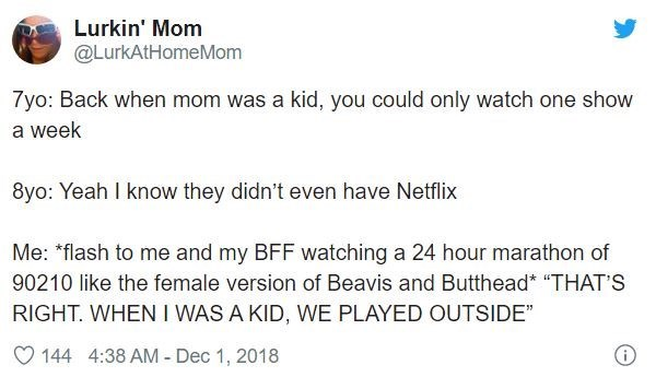 """Text - Lurkin' Mom @LurkAtHomeMom 7yo: Back when mom was a kid, you could only watch one show a week 8yo: Yeah I know they didn't even have Netflix Me: *flash to me and my BFF watching a 24 hour marathon of 90210 like the female version of Beavis and Butthead* """"THAT'S RIGHT. WHEN I WAS A KID, WE PLAYED OUTSIDE"""" 144 4:38 AM - Dec 1, 2018"""
