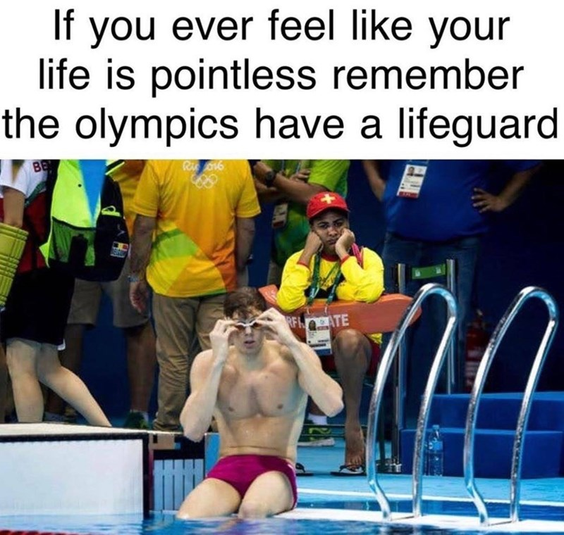 Fun - If you ever feel like your life is pointless remember the olympics have a lifeguard Ri BE RFnATE