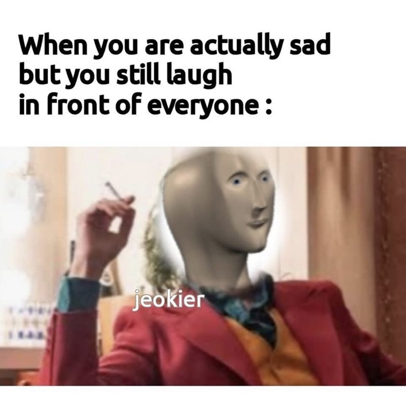 Text - When you are actually sad but you still laugh in front of everyone: jeokier