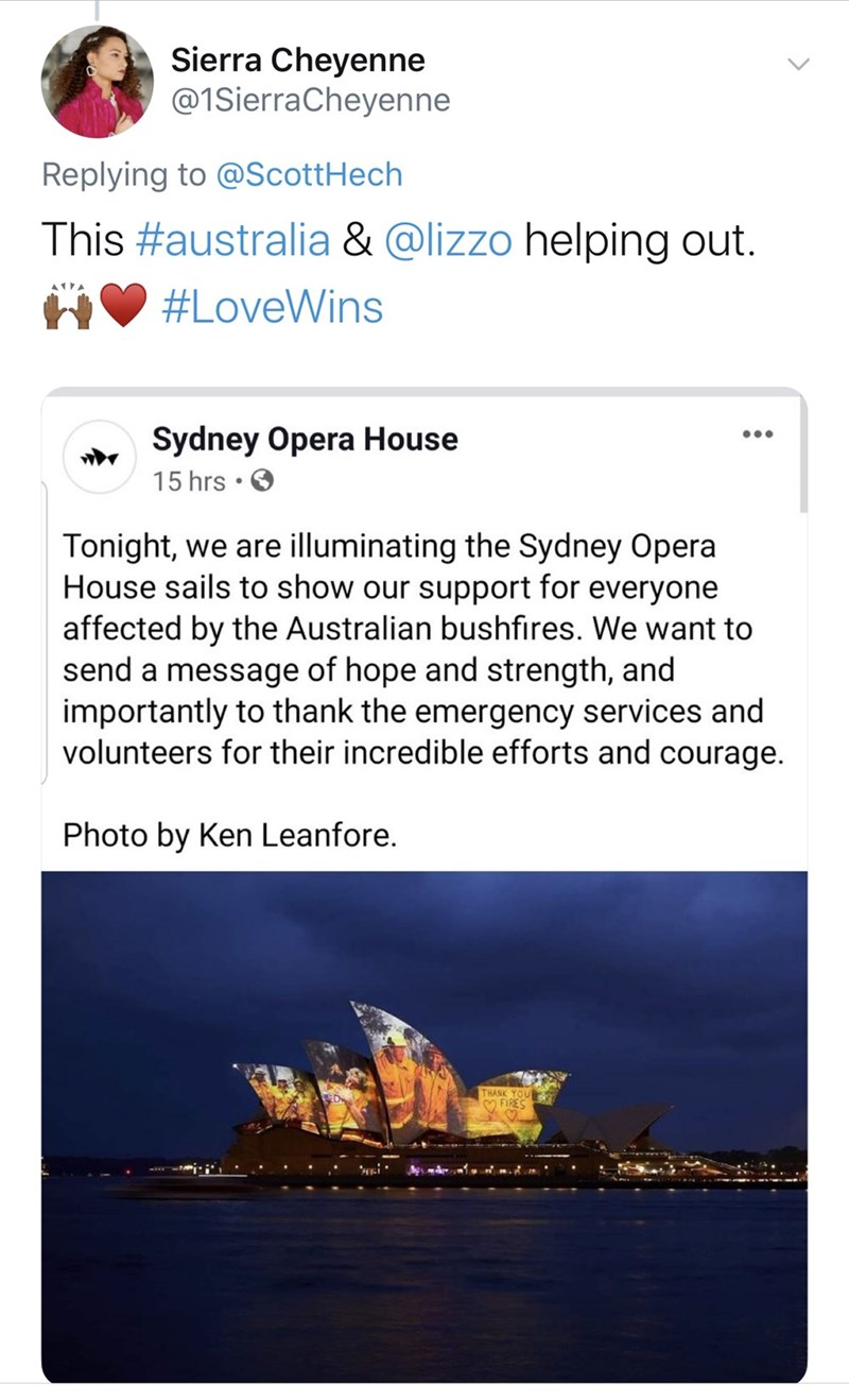 Text - Sierra Cheyenne @1SierraCheyenne Replying to @ScottHech This #australia & @lizzo helping out. #LoveWins Sydney Opera House 15 hrs • O Tonight, we are illuminating the Sydney Opera House sails to show our support for everyone affected by the Australian bushfires. We want to send a message of hope and strength, and importantly to thank the emergency services and volunteers for their incredible efforts and courage. Photo by Ken Leanfore. THANK YOU M FIRES