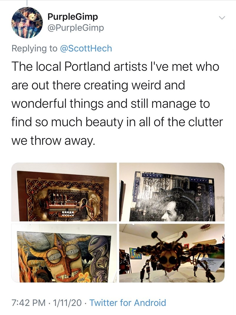 Text - PurpleGimp @PurpleGimp Replying to @ScottHech The local Portland artists l've met who are out there creating weird and wonderful things and still manage to find so much beauty in all of the clutter we throw away. AAAAA USA 7:42 PM · 1/11/20 · Twitter for Android