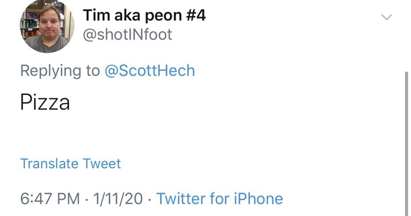 Text - Tim aka peon #4 @shotINfoot Replying to @ScottHech Pizza Translate Tweet 6:47 PM · 1/11/20 · Twitter for iPhone