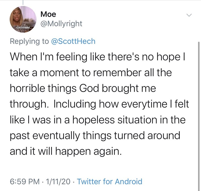 Text - Moe @Mollyright Chilidd. Replying to @ScottHech When I'm feeling like there's no hope I take a moment to remember all the horrible things God brought me through. Including how everytime I felt like I was in a hopeless situation in the past eventually things turned around and it will happen again. 6:59 PM · 1/11/20 · Twitter for Android
