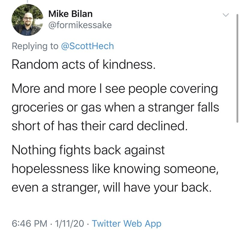 Text - Text - Mike Bilan @formikessake Replying to @ScottHech Random acts of kindness. More and more I see people covering groceries or gas when a stranger falls short of has their card declined. Nothing fights back against hopelessness like knowing someone, back. even a stranger, will have your 6:46 PM · 1/11/20 · Twitter Web App