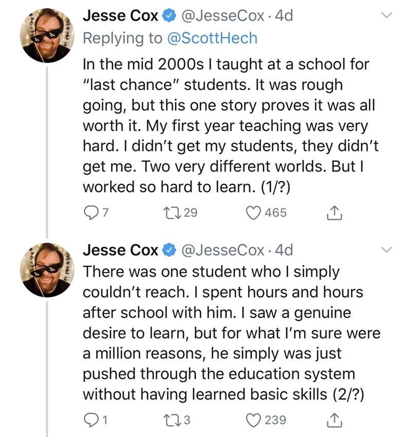 "Text - Text - @JesseCox · 4d Jesse Cox Replying to @ScottHech In the mid 2000s I taught at a school for ""last chance"" students. It was rough going, but this one story proves it was all worth it. My first year teaching was very hard. I didn't get my students, they didn't get me. Two very different worlds. But I worked so hard to learn. (1/?) 07 27 29 465 @JesseCox · 4d There was one student who I simply couldn't reach. I spent hours and hours after school with him. I saw a genuine desire to learn"