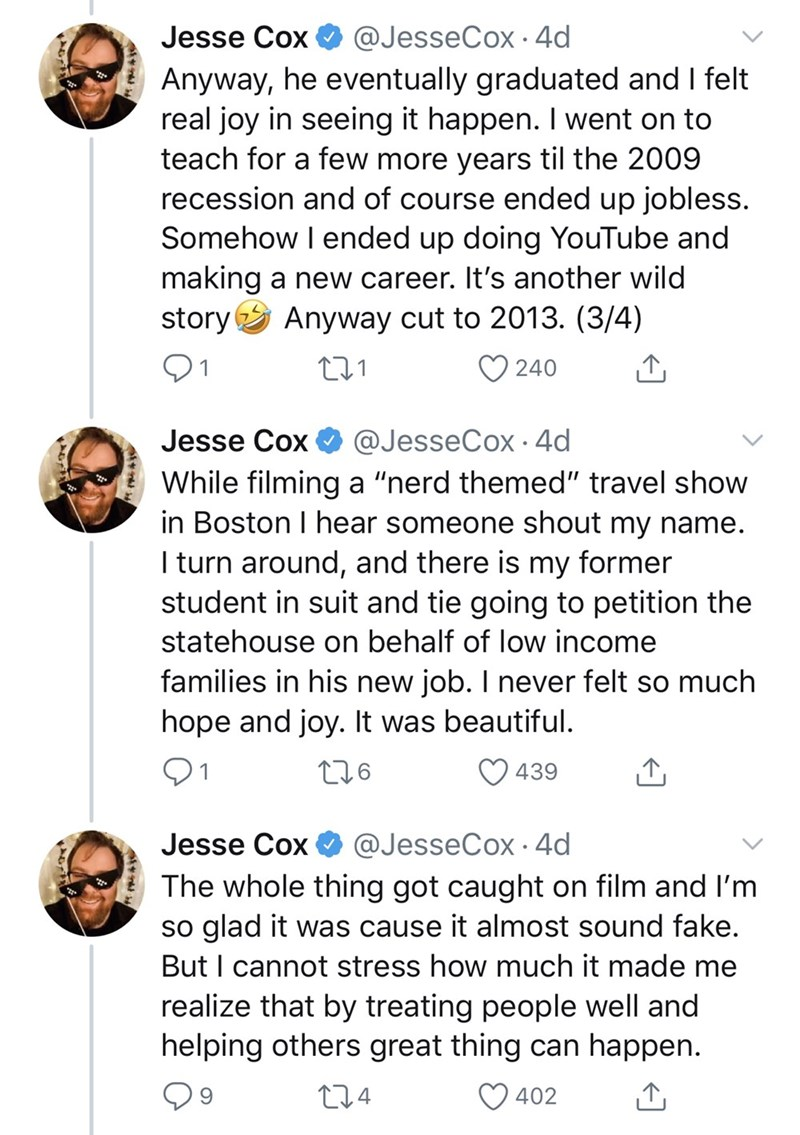"Text - Text - Jesse Cox @JesseCox · 4d Anyway, he eventually graduated and I felt real joy in seeing it happen. I went on to teach for a few more years til the 2009 recession and of course ended up jobless. Somehow I ended up doing YouTube and making a new career. It's another wild story Anyway cut to 2013. (3/4) O 240 @JesseCox · 4d While filming a ""nerd themed"" travel show in Boston I hear someone shout my name. I turn around, and there is my former student in suit and tie going to petition th"