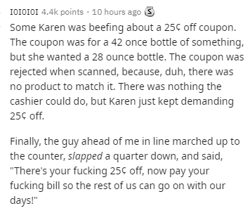 """Text - I0I0IOI 4.4k points · 10 hours ago S Some Karen was beefing about a 25C off coupon. The coupon was for a 42 once bottle of something, but she wanted a 28 ounce bottle. The coupon was rejected when scanned, because, duh, there was no product to match it. There was nothing the cashier could do, but Karen just kept demanding 25c of. Finally, the guy ahead of me in line marched up to the counter, slapped a quarter down, and said, """"There's your fucking 25C off, now pay your fucking bill so the"""